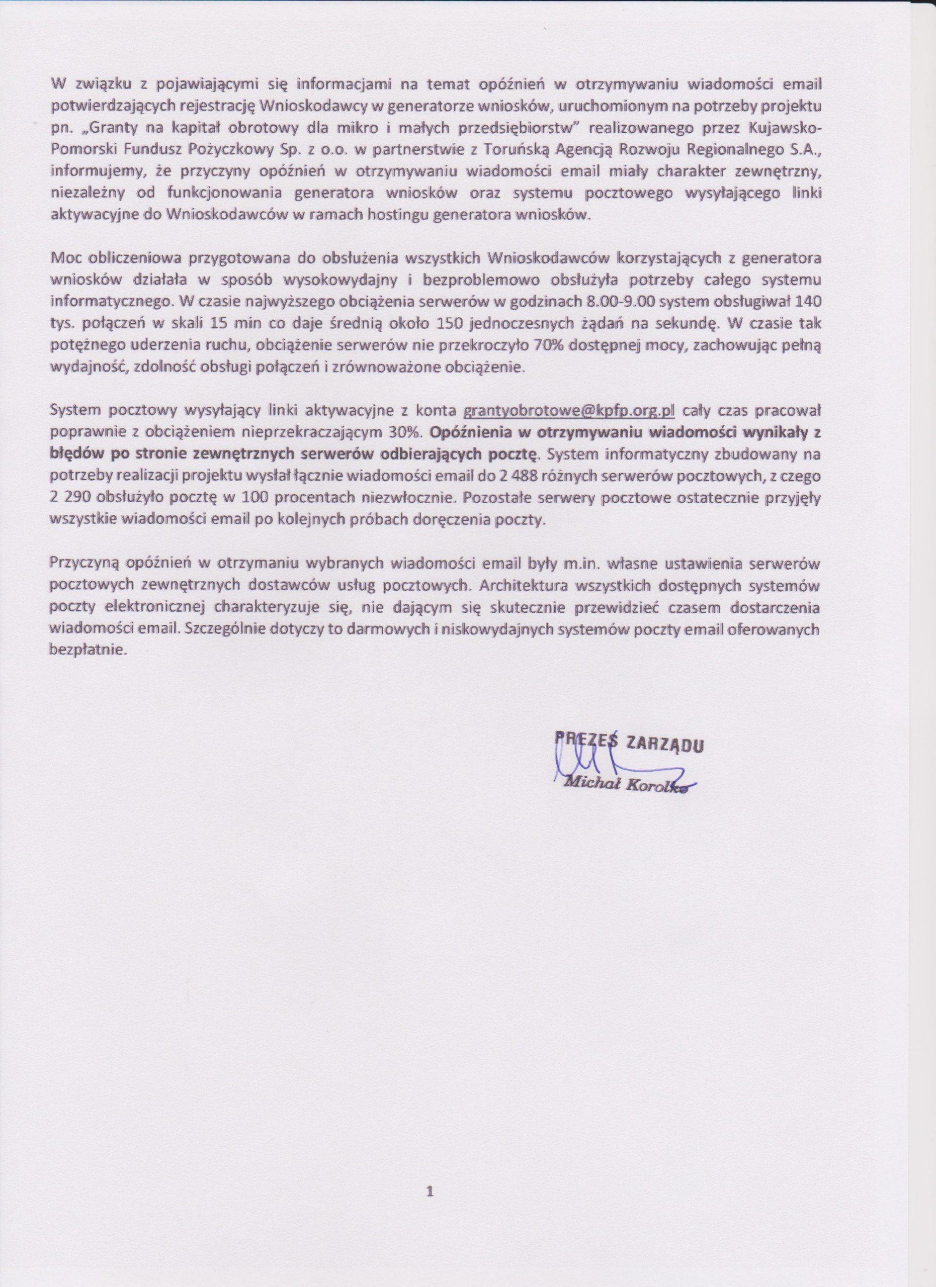 """W związku z pojawiającymi się informacjami na temat opóźnień w otrzymywaniu wiadomości email potwierdzających rejestrację Wnioskodawcy w generatorze wniosków, uruchomionym na potrzeby projektu pn. """"Granty na kapitał obrotowy dla mikro i małych przedsiębiorstw"""" realizowanego przez Kujawsko-Pomorski Fundusz Pożyczkowy Sp. z o.o. w partnerstwie z Toruńską Agencją Rozwoju Regionalnego S.A., informujemy, że przyczyny opóźnień w otrzymywaniu wiadomości email miały charakter zewnętrzny, niezależny od funkcjonowania generatora wniosków oraz systemu pocztowego wysyłającego linki aktywacyjne do Wnioskodawców w ramach hostingu generatora wniosków.   Moc obliczeniowa przygotowana do obsłużenia wszystkich Wnioskodawców korzystających z generatora wniosków działała w sposób wysokowydajny i bezproblemowo obsłużyła potrzeby całego systemu informatycznego. W czasie najwyższego obciążenia serwerów w godzinach 8.00-9.00 system obsługiwał 140 tys. połączeń w skali 15 min co daje średnią około 150 jednoczesnych żądań na sekundę. W czasie tak potężnego uderzenia ruchu, obciążenie serwerów nie przekroczyło 70% dostępnej mocy, zachowując pełną wydajność, zdolność obsługi połączeń i zrównoważone obciążenie.  System pocztowy wysyłający linki aktywacyjne z konta grantyobrotowe@kpfp.org.pl cały czas pracował poprawnie z obciążeniem nieprzekraczającym 30%. Opóźnienia w otrzymywaniu wiadomości wynikały z błędów po stronie zewnętrznych serwerów odbierających pocztę. System informatyczny zbudowany na potrzeby realizacji projektu wysłał łącznie wiadomości email do 2 488 różnych serwerów pocztowych, z czego 2 290 obsłużyło pocztę w 100 procentach niezwłocznie. Pozostałe serwery pocztowe ostatecznie przyjęły wszystkie wiadomości email po kolejnych próbach doręczenia poczty.  Przyczyną opóźnień w otrzymaniu wybranych wiadomości email były m.in. własne ustawienia serwerów pocztowych zewnętrznych dostawców usług pocztowych. Architektura wszystkich dostępnych systemów poczty elektronicznej charakteryzuje"""